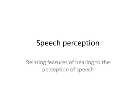 Speech perception Relating features of hearing to the perception of speech.