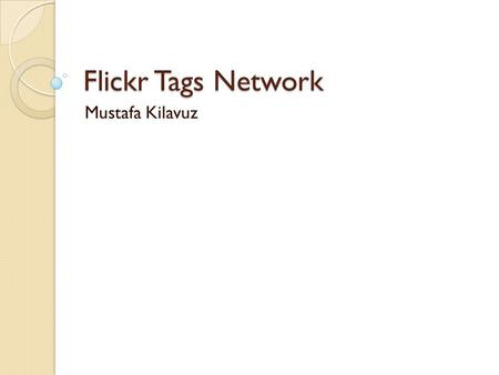 Flickr Tags Network Mustafa Kilavuz. Tags A tag is a keyword Search, spam detection, reputation systems, personal organization and metadata.