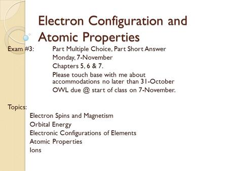 Electron Configuration and Atomic Properties Exam #3: Part Multiple Choice, Part Short Answer Monday, 7-November Chapters 5, 6 & 7. Please touch base with.