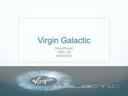 Dina AlFozan ITMG 100 04/20/2010. The Beginning.. The master mind behind Virgin Galactic is billionaire Richard Branson.Virgin Galactic He first got interested.
