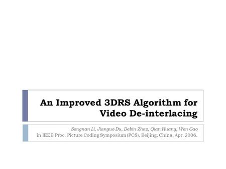 An Improved 3DRS Algorithm for Video De-interlacing Songnan Li, Jianguo Du, Debin Zhao, Qian Huang, Wen Gao in IEEE Proc. Picture Coding Symposium (PCS),