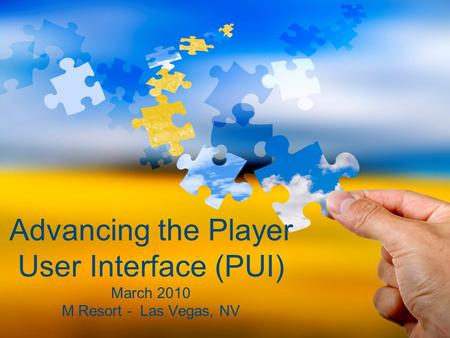 Advancing the Player User Interface (PUI) March 2010 M Resort - Las Vegas, NV.