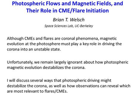 Photospheric Flows and Magnetic Fields, and Their Role in CME/Flare Initiation Brian T. Welsch Space Sciences Lab, UC-Berkeley Although CMEs and flares.