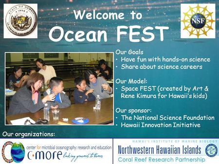 Welcome to Ocean FEST Our Goals Have fun with hands-on science Share about science careers Our Model: Space FEST (created by Art & Rene Kimura for Hawaii's.