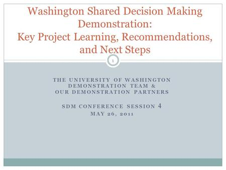 THE UNIVERSITY OF WASHINGTON DEMONSTRATION TEAM & OUR DEMONSTRATION PARTNERS SDM CONFERENCE SESSION 4 MAY 26, 2011 1 Washington Shared Decision Making.