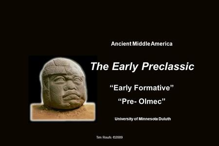 "Tim Roufs ©2009 Ancient Middle America The Early Preclassic ""Early Formative"" ""Pre- Olmec"" University of Minnesota Duluth."