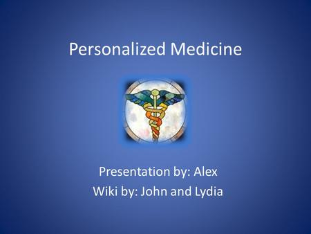 Personalized Medicine Presentation by: Alex Wiki by: John and Lydia.