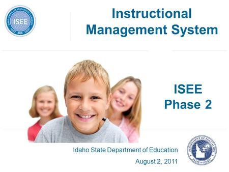ISEE Phase 2 Idaho State Department of Education August 2, 2011 Instructional Management System.