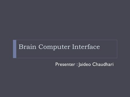 Brain Computer Interface Presenter : Jaideo Chaudhari.