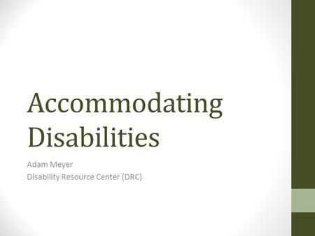 Accommodating Disabilities Adam Meyer Disability Resource Center (DRC)
