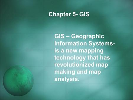 Chapter 5- GIS GIS – Geographic Information Systems- is a new mapping technology that has revolutionized map making and map analysis.