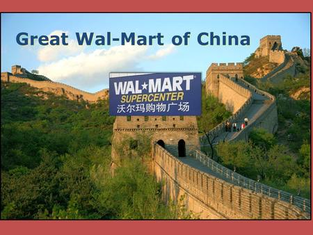 Great Wal-Mart of China. Expansion into China First store opened in 1996 Only 43 Stores Had to offer 35% ownership to local partners Grossed $916M Only.