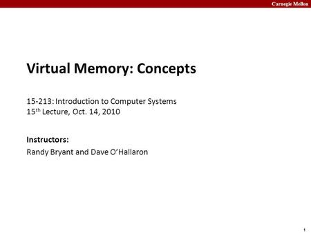 Carnegie Mellon 1 Virtual Memory: Concepts 15-213: Introduction to Computer Systems 15 th Lecture, Oct. 14, 2010 Instructors: Randy Bryant and Dave O'Hallaron.