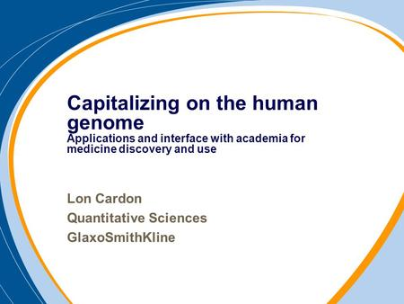 Lon Cardon Quantitative Sciences GlaxoSmithKline Capitalizing on the human genome Applications and interface with academia for medicine discovery and use.