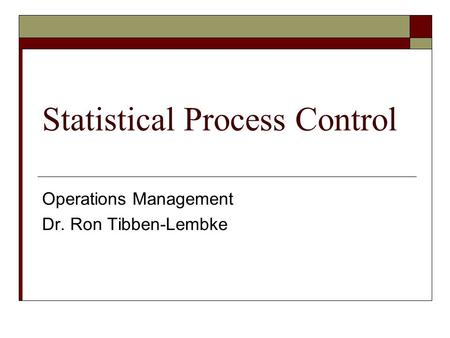 Statistical Process Control Operations Management Dr. Ron Tibben-Lembke.
