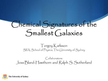 Chemical Signatures of the Smallest Galaxies Torgny Karlsson SIfA, School of Physics, The University of Sydney Collaborators: Joss Bland-Hawthorn and Ralph.