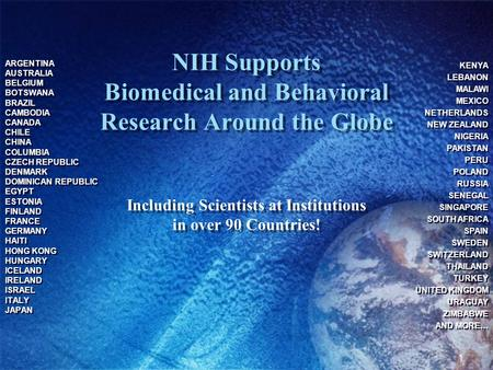 1 NIH Supports Biomedical and Behavioral Research Around the Globe Including Scientists at Institutions in over 90 Countries! ARGENTINA AUSTRALIA BELGIUM.