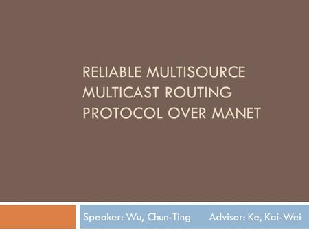 RELIABLE MULTISOURCE MULTICAST ROUTING PROTOCOL OVER MANET Speaker: Wu, Chun-Ting Advisor: Ke, Kai-Wei.