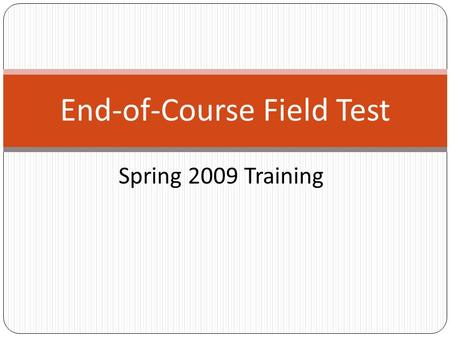 Spring 2009 Training End-of-Course Field Test. Schedule of Important Dates for 2009 Field Test Event Spring Field Test Window -- April 27 – May 15 EventSchedule.