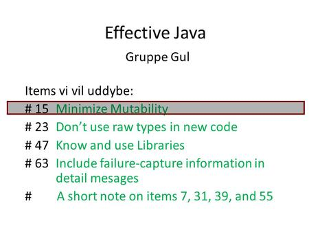 Effective Java Gruppe Gul Items vi vil uddybe: # 15Minimize Mutability # 23 Don't use raw types in new code # 47Know and use Libraries # 63Include failure-capture.