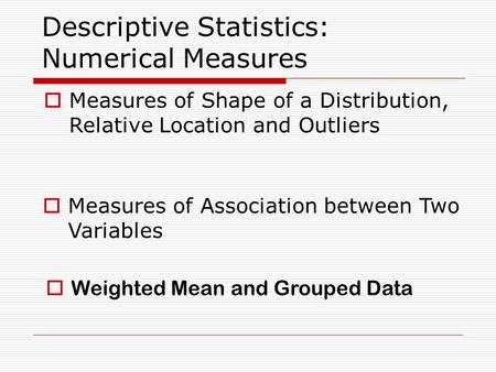 Descriptive Statistics: Numerical Measures  Measures of Shape of a Distribution, Relative Location and Outliers  Measures of Association between Two.