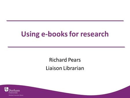 Using e-books for research Richard Pears Liaison Librarian.