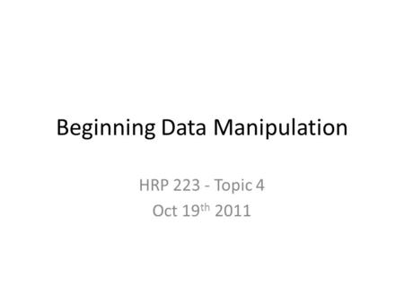 Beginning Data Manipulation HRP 223 - Topic 4 Oct 19 th 2011.