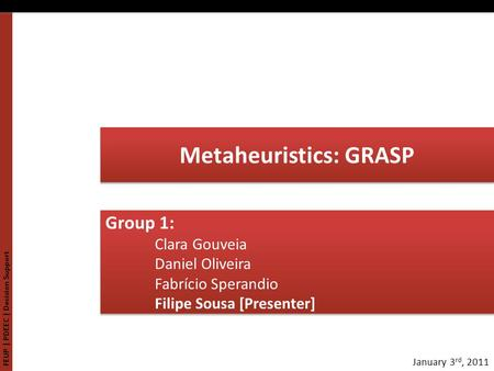 FEUP | PDEEC | Decision Support January 3 rd, 2011 Metaheuristics: GRASP Group 1: Clara Gouveia Daniel Oliveira Fabrício Sperandio Filipe Sousa [Presenter]