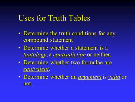 Uses for Truth Tables Determine the truth conditions for any compound statementDetermine the truth conditions for any compound statement Determine whether.