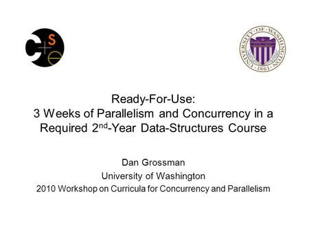 Ready-For-Use: 3 Weeks of Parallelism and Concurrency in a Required 2 nd -Year Data-Structures Course Dan Grossman University of Washington 2010 Workshop.
