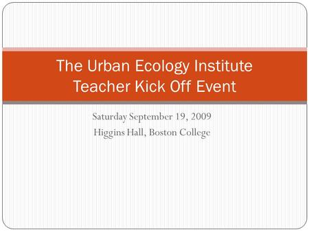 Saturday September 19, 2009 Higgins Hall, Boston College The Urban Ecology Institute Teacher Kick Off Event.
