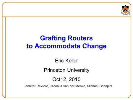 Grafting Routers to Accommodate Change Eric Keller Princeton University Oct12, 2010 Jennifer Rexford, Jacobus van der Merwe, Michael Schapira.