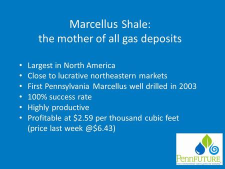 Marcellus Shale: the mother of all gas deposits Largest in North America Close to lucrative northeastern markets First Pennsylvania Marcellus well drilled.