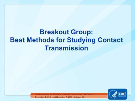 "Breakout Group: Best Methods for Studying Contact Transmission November 4, 2010 and November 5, 2010 – Atlanta, GA ""Understanding the Modes of Influenza."