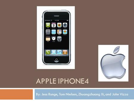 APPLE IPHONE4 By: Jess Runge, Tom Nielsen, Zhuangzhuang Xi, and John Vizza.