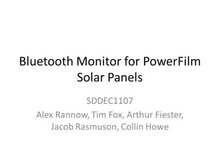 Bluetooth Monitor for PowerFilm Solar Panels SDDEC1107 Alex Rannow, Tim Fox, Arthur Fiester, Jacob Rasmuson, Collin Howe.