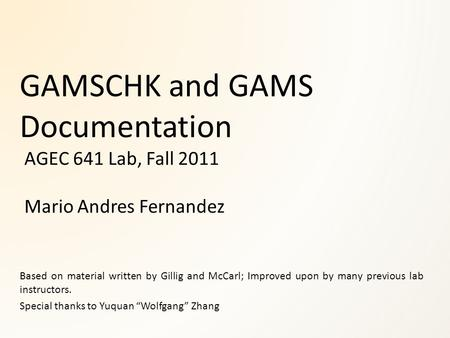 GAMSCHK and GAMS Documentation AGEC 641 Lab, Fall 2011 Mario Andres Fernandez Based on material written by Gillig and McCarl; Improved upon by many previous.
