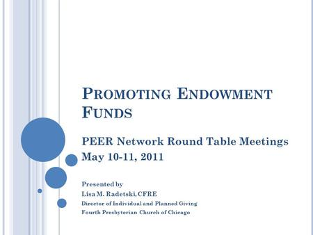 P ROMOTING E NDOWMENT F UNDS PEER Network Round Table Meetings May 10-11, 2011 Presented by Lisa M. Radetski, CFRE Director of Individual and Planned Giving.