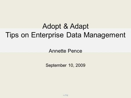 Adopt & Adapt Tips on Enterprise Data Management Annette Pence September 10, 2009 MITRE.