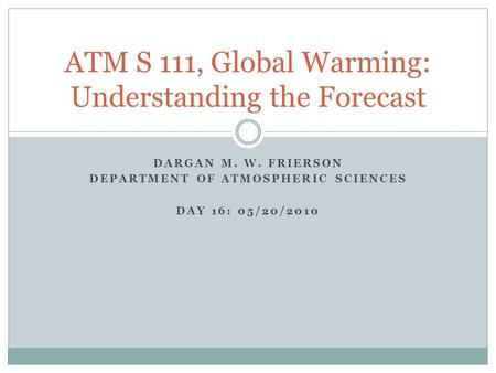 DARGAN M. W. FRIERSON DEPARTMENT OF ATMOSPHERIC SCIENCES DAY 16: 05/20/2010 ATM S 111, Global Warming: Understanding the Forecast.