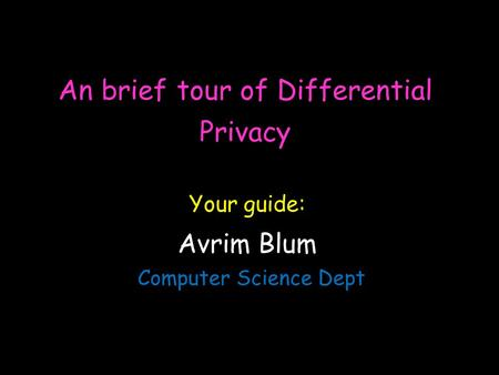 An brief tour of Differential Privacy Avrim Blum Computer Science Dept Your guide: