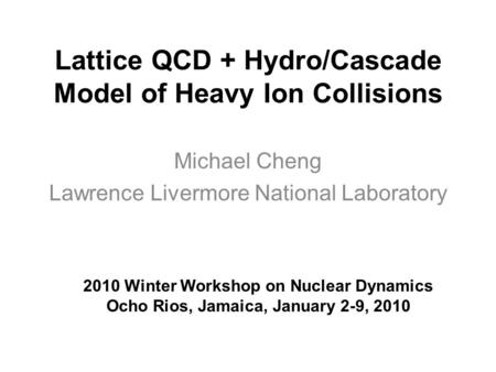 Lattice QCD + Hydro/Cascade Model of Heavy Ion Collisions Michael Cheng Lawrence Livermore National Laboratory 2010 Winter Workshop on Nuclear Dynamics.