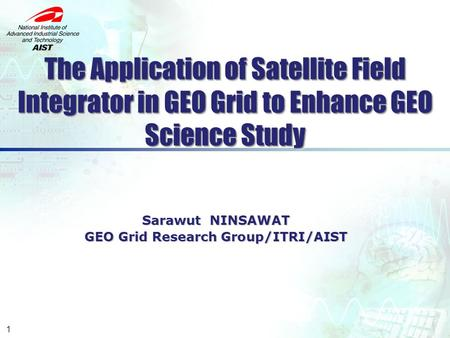 The Application of Satellite Field Integrator in GEO Grid to Enhance GEO Science Study Sarawut NINSAWAT GEO Grid Research Group/ITRI/AIST GEO Grid Research.