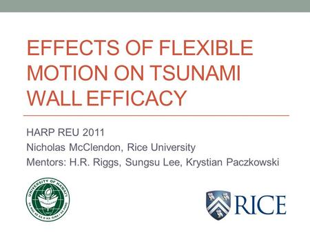 EFFECTS OF FLEXIBLE MOTION ON TSUNAMI WALL EFFICACY HARP REU 2011 Nicholas McClendon, Rice University Mentors: H.R. Riggs, Sungsu Lee, Krystian Paczkowski.
