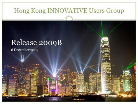 Hong Kong INNOVATIVE Users Group Release 2009B 8 December 2009.