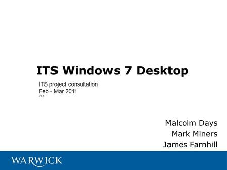 ITS Windows 7 Desktop Malcolm Days Mark Miners James Farnhill ITS project consultation Feb - Mar 2011 V1.2.