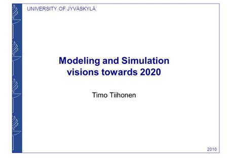 UNIVERSITY OF JYVÄSKYLÄ Modeling and Simulation visions towards 2020 Timo Tiihonen 2010.
