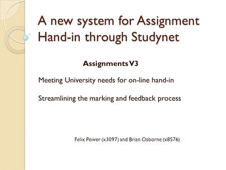 A new system for Assignment Hand-in through Studynet Assignments V3 Meeting University needs for on-line hand-in Streamlining the marking and feedback.