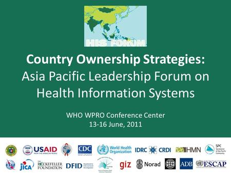 Country Ownership Strategies: Asia Pacific Leadership Forum on Health Information Systems WHO WPRO Conference Center 13-16 June, 2011.