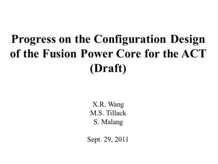 Progress on the Configuration Design of the Fusion Power Core for the ACT (Draft) X.R. Wang M.S. Tillack S. Malang Sept. 29, 2011.